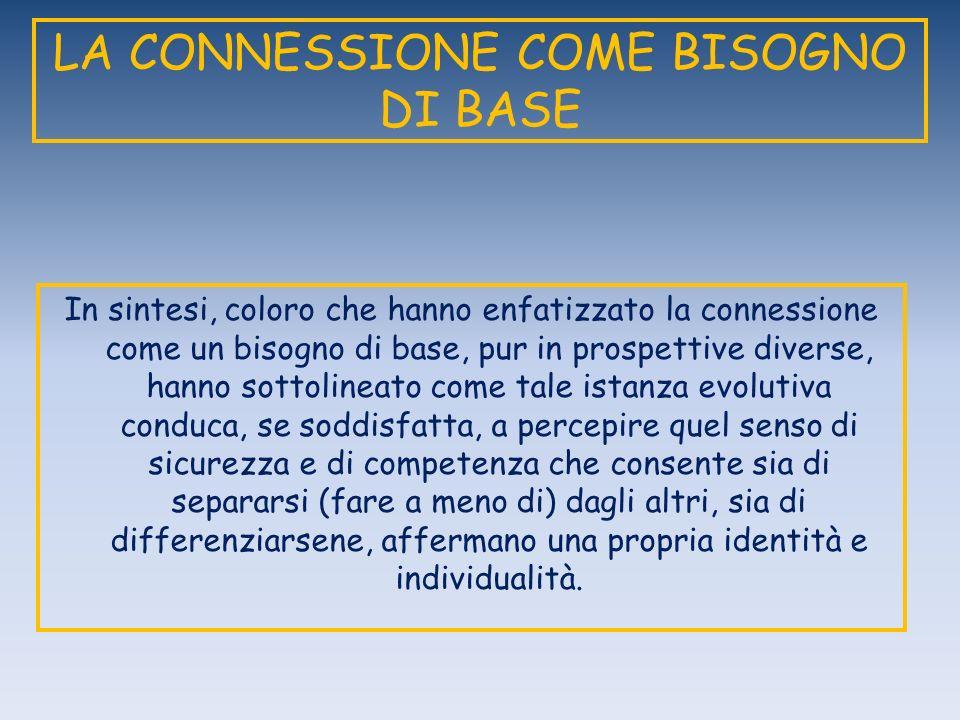 LA CONNESSIONE COME BISOGNO DI BASE In sintesi, coloro che hanno enfatizzato la connessione come un bisogno di base, pur in prospettive diverse, hanno