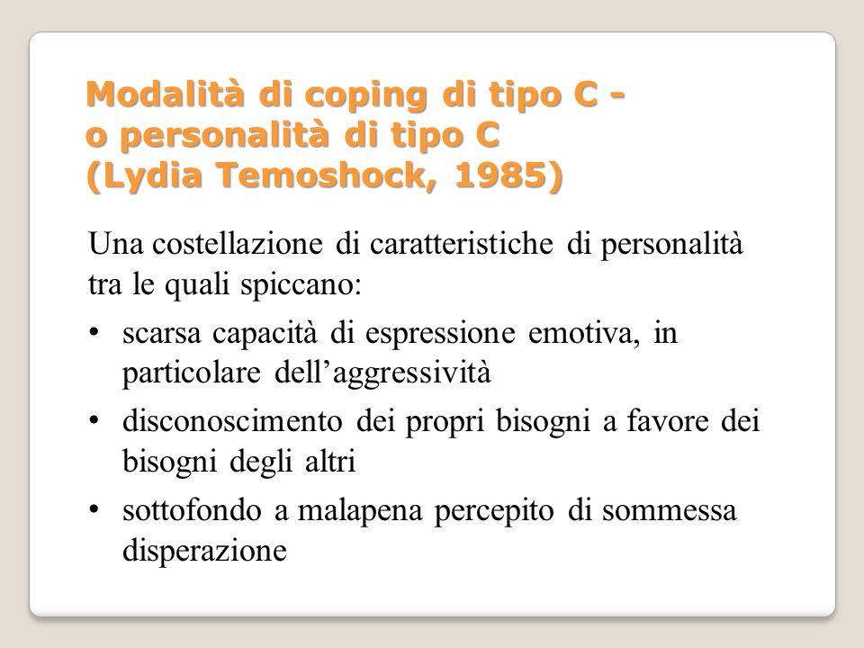 Modalità di coping di tipo C - o personalità di tipo C (Lydia Temoshock, 1985) Una costellazione di caratteristiche di personalità tra le quali spicca
