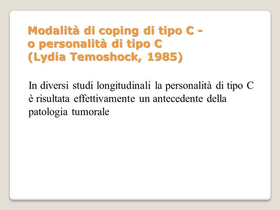 In diversi studi longitudinali la personalità di tipo C è risultata effettivamente un antecedente della patologia tumorale Modalità di coping di tipo
