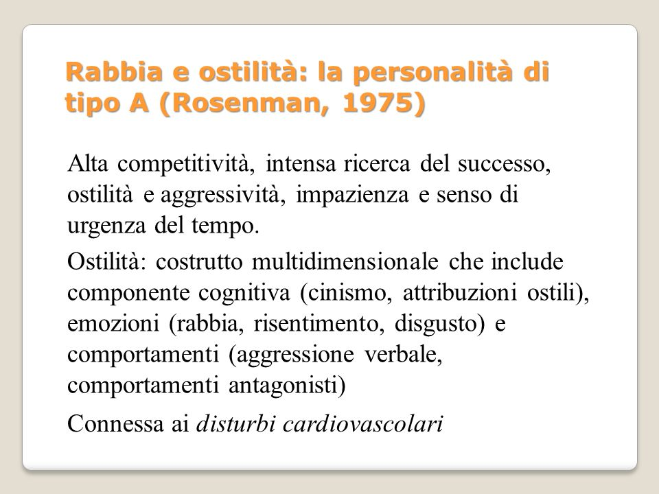 Rabbia e ostilità: la personalità di tipo A (Rosenman, 1975) Alta competitività, intensa ricerca del successo, ostilità e aggressività, impazienza e s