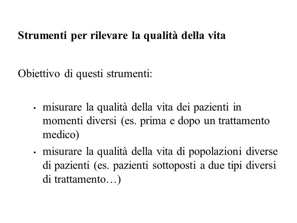Strumenti per rilevare la qualità della vita Obiettivo di questi strumenti: misurare la qualità della vita dei pazienti in momenti diversi (es.