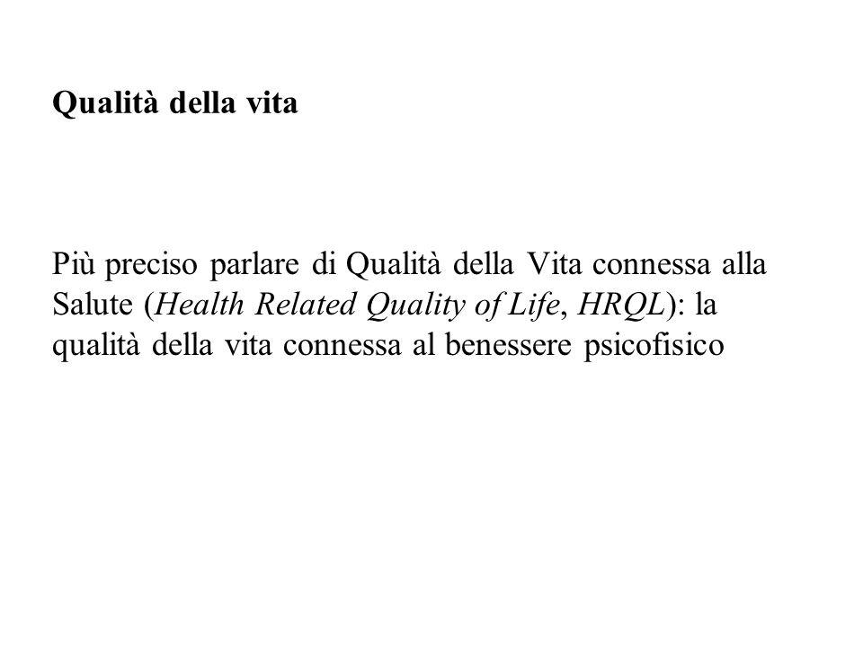 Più preciso parlare di Qualità della Vita connessa alla Salute (Health Related Quality of Life, HRQL): la qualità della vita connessa al benessere psicofisico Qualità della vita