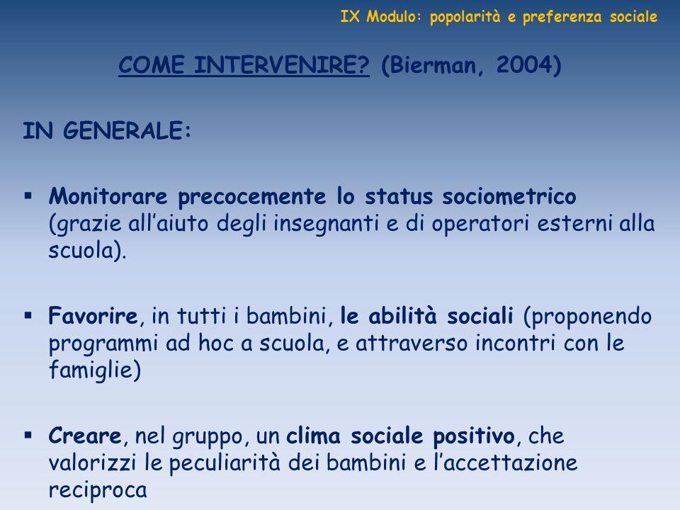 IX Modulo: popolarità e preferenza sociale COME INTERVENIRE? (Bierman, 2004) IN GENERALE: Monitorare precocemente lo status sociometrico (grazie allai