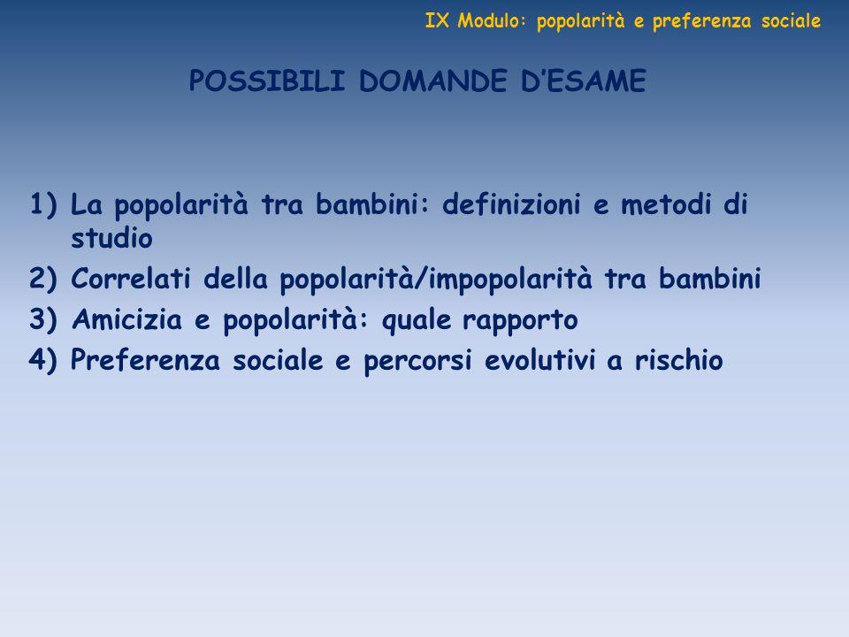 IX Modulo: popolarità e preferenza sociale POSSIBILI DOMANDE DESAME 1)La popolarità tra bambini: definizioni e metodi di studio 2)Correlati della popo