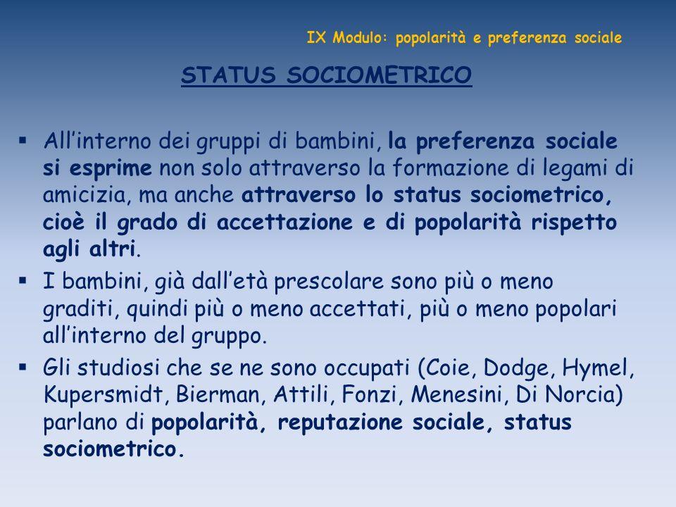 IX Modulo: popolarità e preferenza sociale STATUS SOCIOMETRICO Allinterno dei gruppi di bambini, la preferenza sociale si esprime non solo attraverso