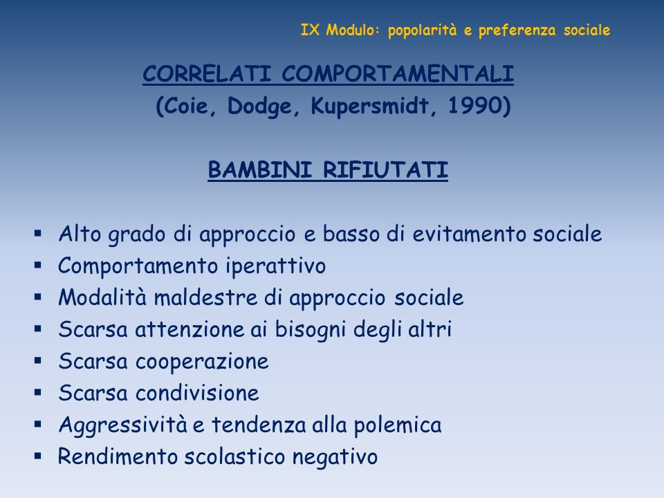 IX Modulo: popolarità e preferenza sociale CORRELATI COMPORTAMENTALI (Coie, Dodge, Kupersmidt, 1990) BAMBINI RIFIUTATI Alto grado di approccio e basso