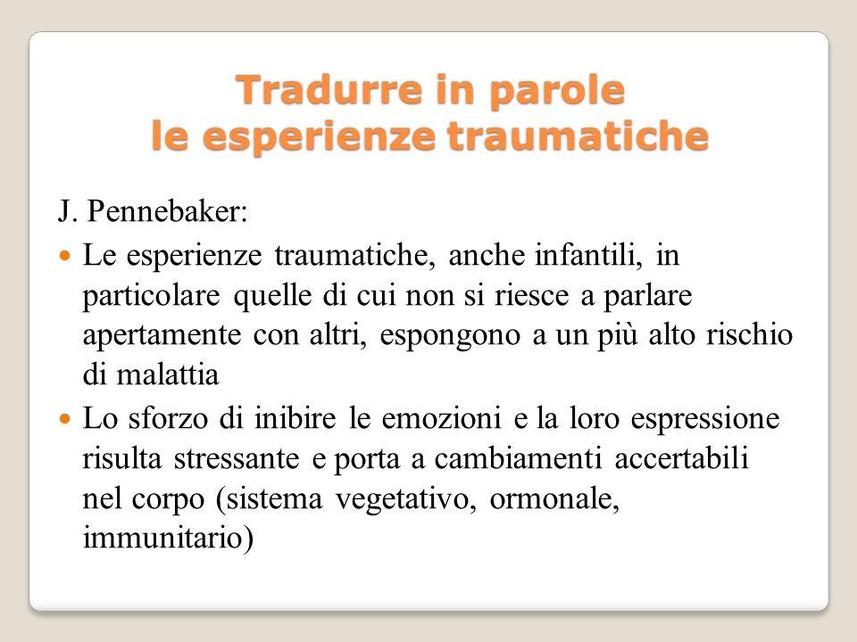 Tradurre in parole le esperienze traumatiche J. Pennebaker: Le esperienze traumatiche, anche infantili, in particolare quelle di cui non si riesce a p