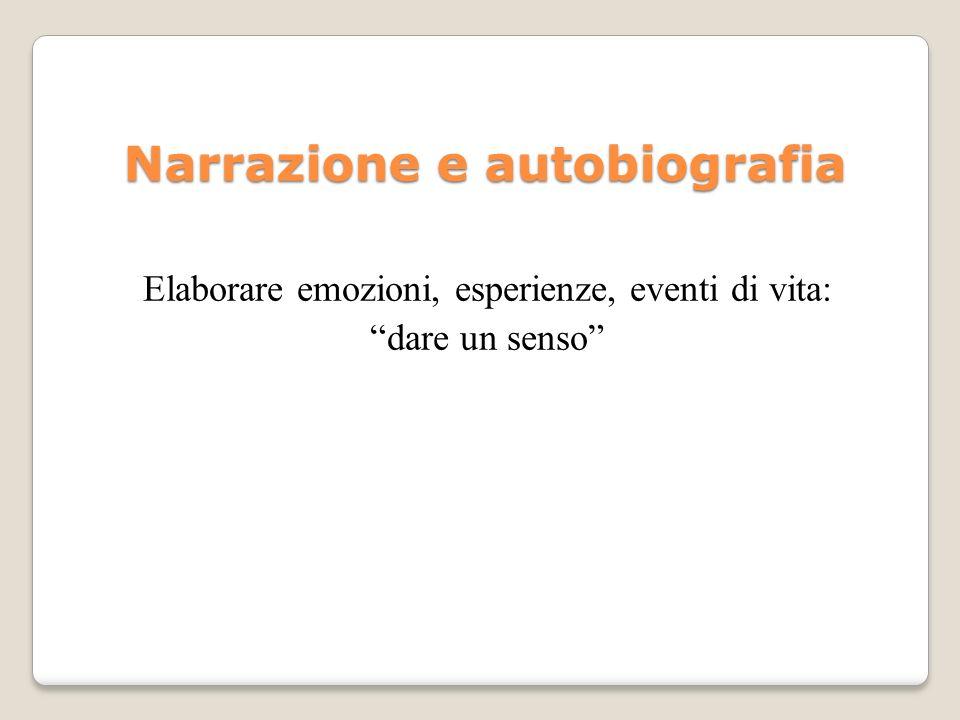 Narrazione e autobiografia Elaborare emozioni, esperienze, eventi di vita: dare un senso