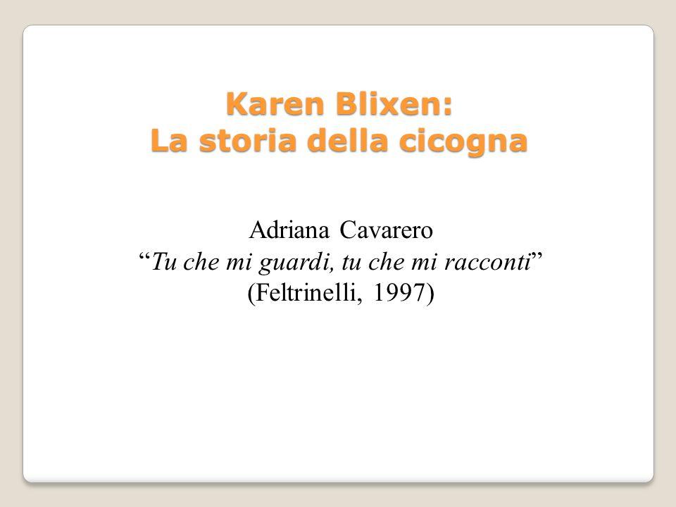 Adriana Cavarero Tu che mi guardi, tu che mi racconti (Feltrinelli, 1997) Karen Blixen: La storia della cicogna