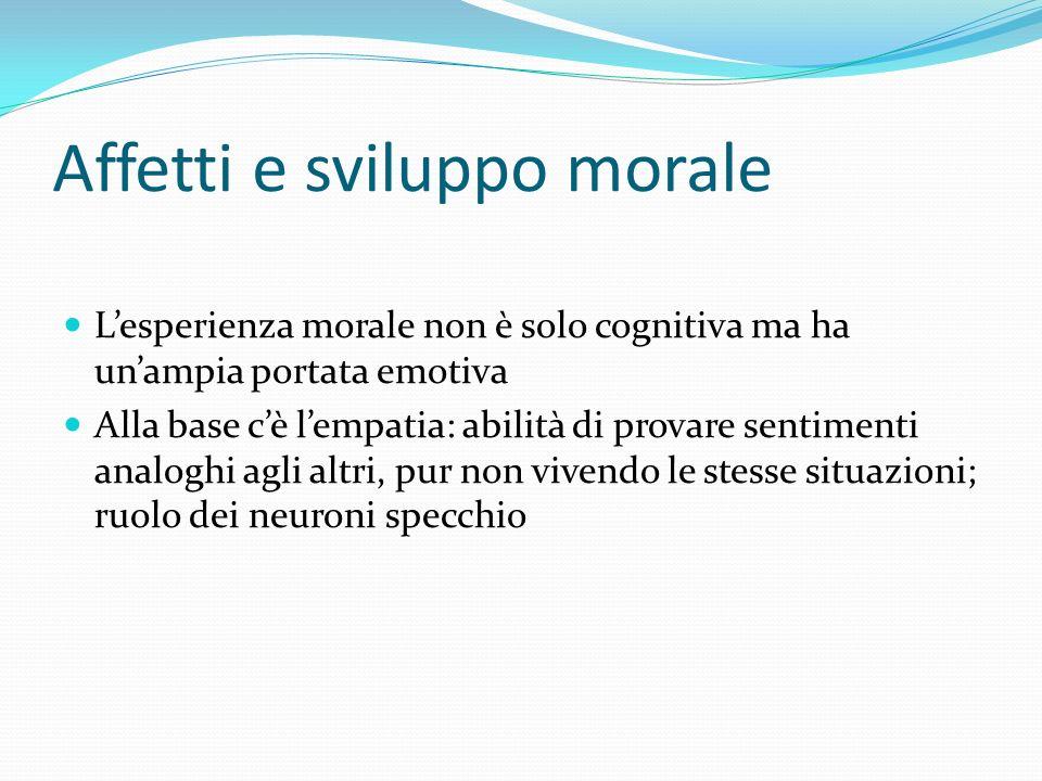 Affetti e sviluppo morale Lesperienza morale non è solo cognitiva ma ha unampia portata emotiva Alla base cè lempatia: abilità di provare sentimenti a