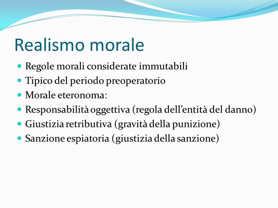 Realismo morale Regole morali considerate immutabili Tipico del periodo preoperatorio Morale eteronoma: Responsabilità oggettiva (regola dellentità de