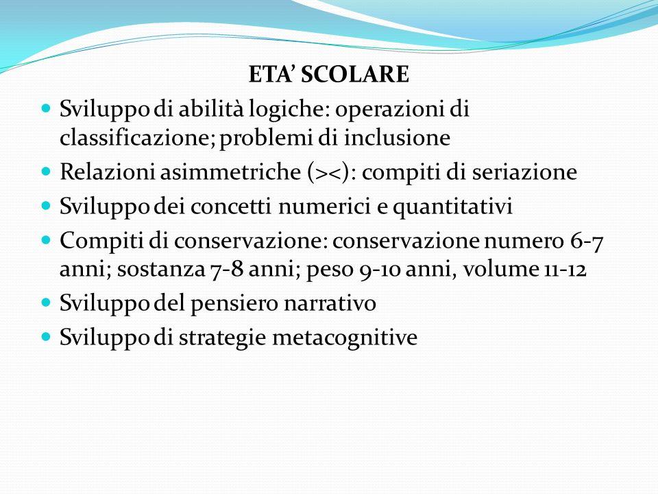ETA SCOLARE Sviluppo di abilità logiche: operazioni di classificazione; problemi di inclusione Relazioni asimmetriche (><): compiti di seriazione Svil