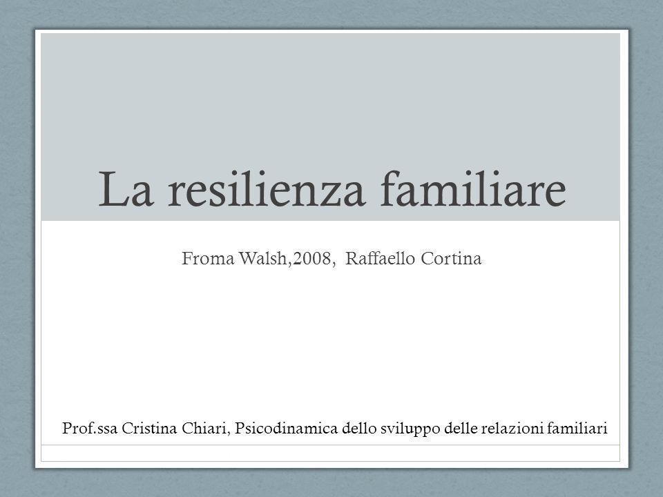 La resilienza familiare Froma Walsh,2008, Raffaello Cortina Prof.ssa Cristina Chiari, Psicodinamica dello sviluppo delle relazioni familiari