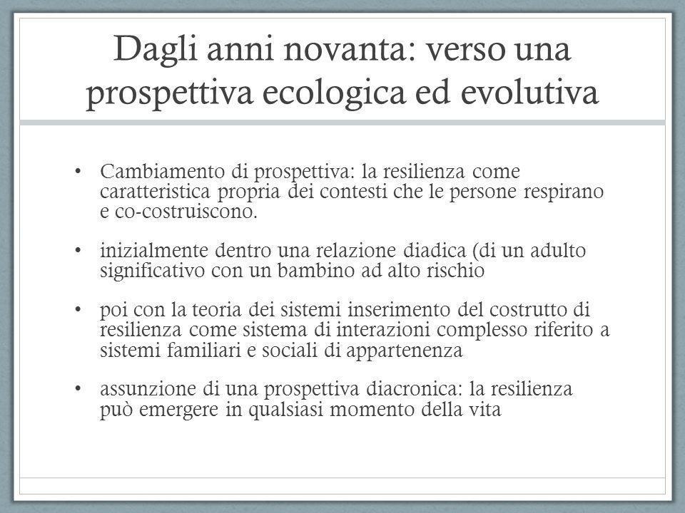 Dagli anni novanta: verso una prospettiva ecologica ed evolutiva Cambiamento di prospettiva: la resilienza come caratteristica propria dei contesti ch