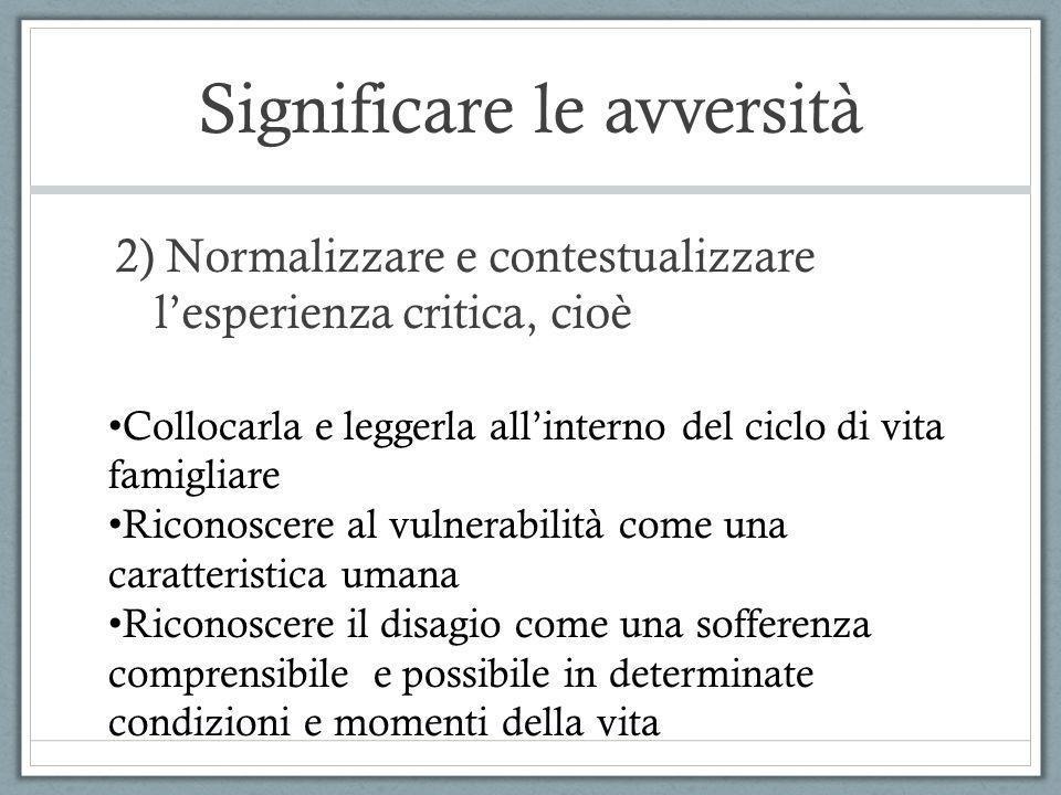 Significare le avversità 2) Normalizzare e contestualizzare lesperienza critica, cioè Collocarla e leggerla allinterno del ciclo di vita famigliare Ri