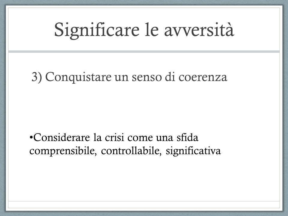 Significare le avversità 3) Conquistare un senso di coerenza Considerare la crisi come una sfida comprensibile, controllabile, significativa