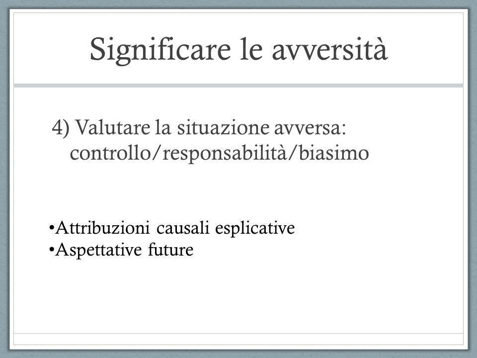 Significare le avversità 4) Valutare la situazione avversa: controllo/responsabilità/biasimo Attribuzioni causali esplicative Aspettative future