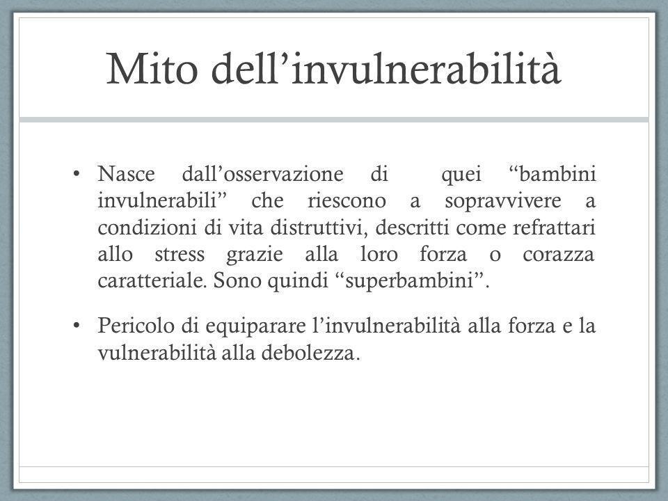 Mito dellinvulnerabilità Nasce dallosservazione di quei bambini invulnerabili che riescono a sopravvivere a condizioni di vita distruttivi, descritti