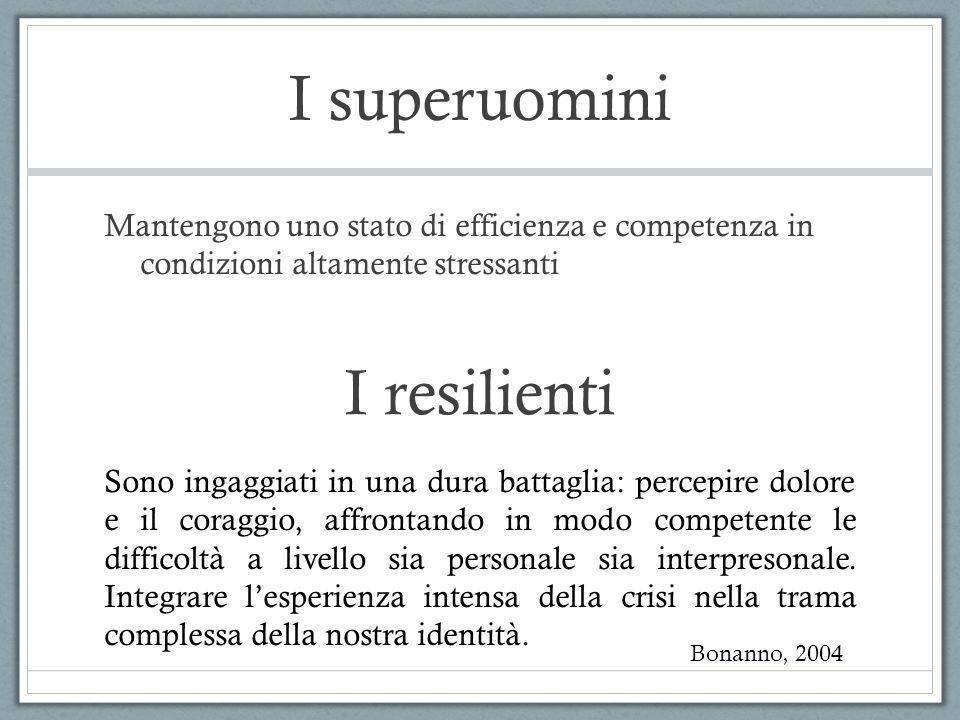 I superuomini Mantengono uno stato di efficienza e competenza in condizioni altamente stressanti I resilienti Bonanno, 2004 Sono ingaggiati in una dur