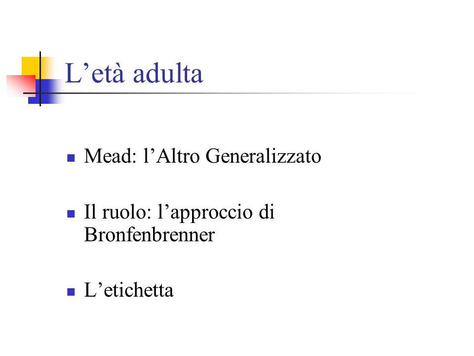 Letà adulta Mead: lAltro Generalizzato Il ruolo: lapproccio di Bronfenbrenner Letichetta