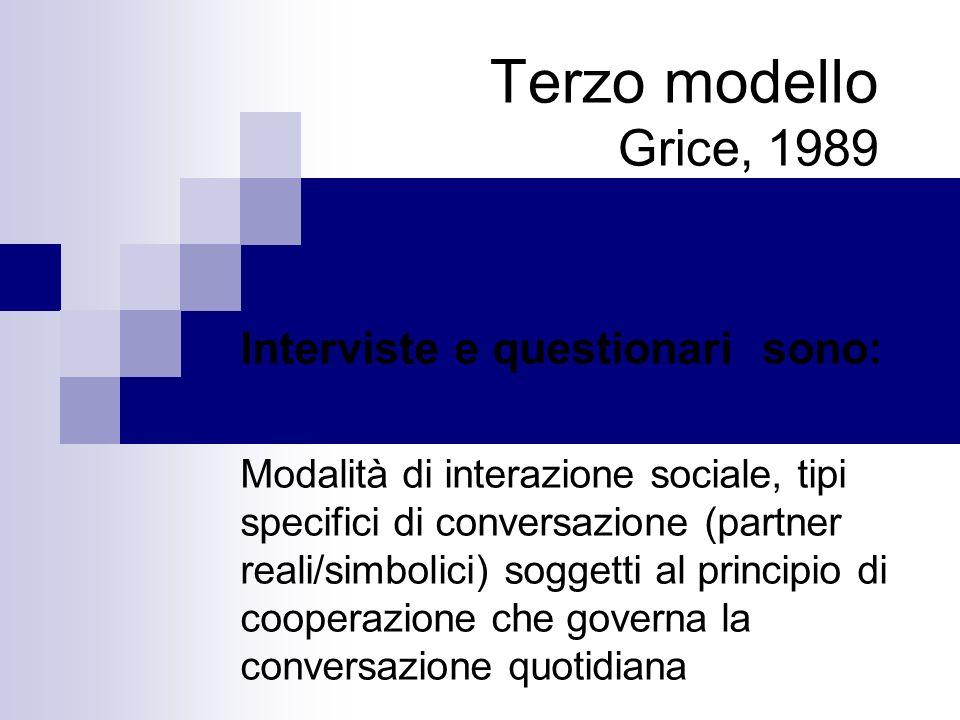 Terzo modello Grice, 1989 Interviste e questionari sono: Modalità di interazione sociale, tipi specifici di conversazione (partner reali/simbolici) soggetti al principio di cooperazione che governa la conversazione quotidiana