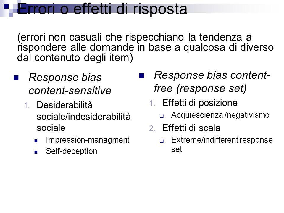 Errori o effetti di risposta (errori non casuali che rispecchiano la tendenza a rispondere alle domande in base a qualcosa di diverso dal contenuto degli item) Response bias content-sensitive 1.