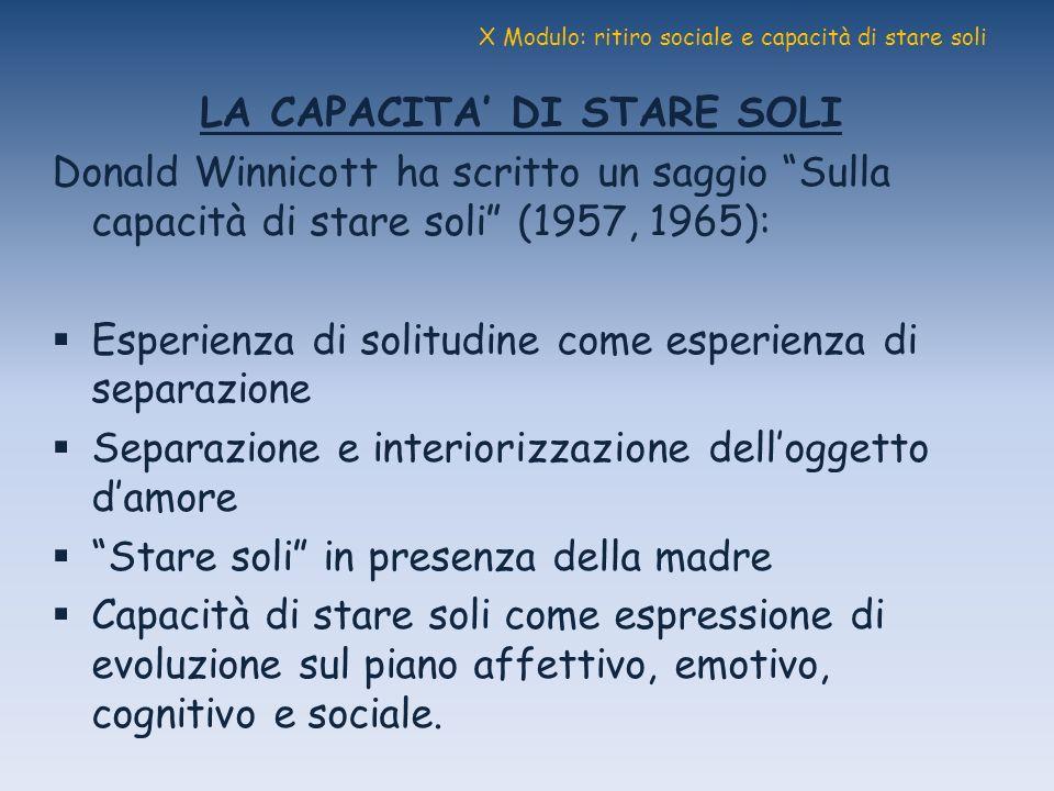 X Modulo: ritiro sociale e capacità di stare soli LA CAPACITA DI STARE SOLI Donald Winnicott ha scritto un saggio Sulla capacità di stare soli (1957,