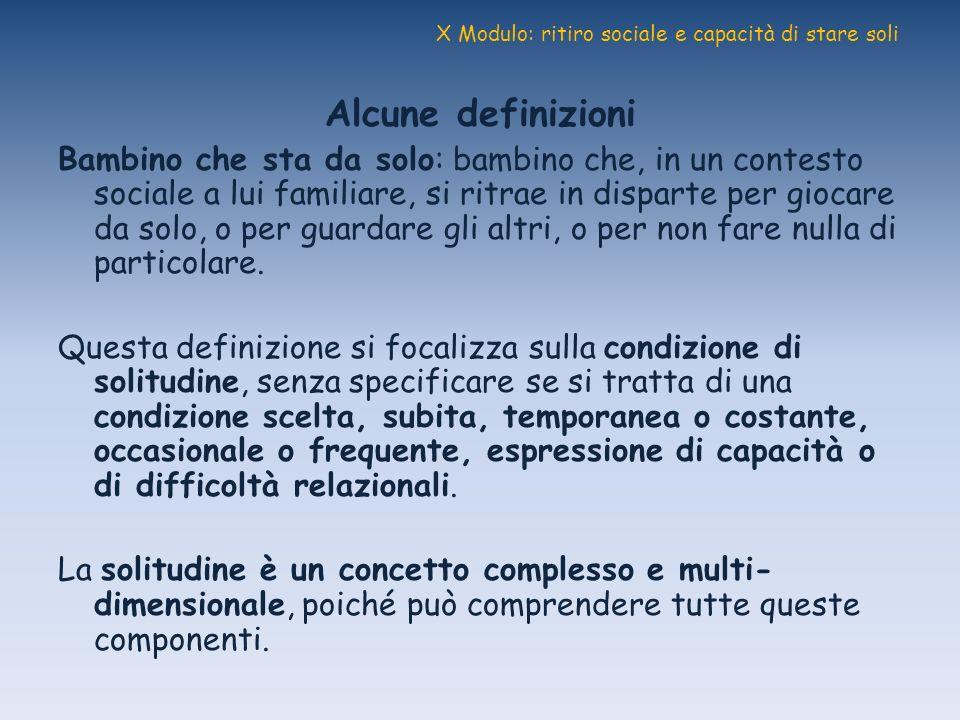 X Modulo: ritiro sociale e capacità di stare soli Alcune definizioni Bambino che sta da solo: bambino che, in un contesto sociale a lui familiare, si