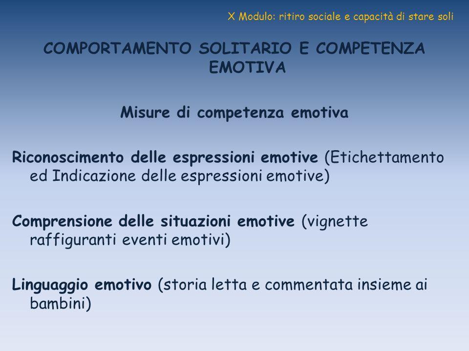 X Modulo: ritiro sociale e capacità di stare soli COMPORTAMENTO SOLITARIO E COMPETENZA EMOTIVA Misure di competenza emotiva Riconoscimento delle espre