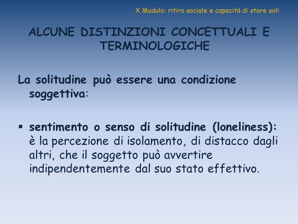 X Modulo: ritiro sociale e capacità di stare soli ALCUNE DISTINZIONI CONCETTUALI E TERMINOLOGICHE La solitudine può essere una condizione soggettiva: