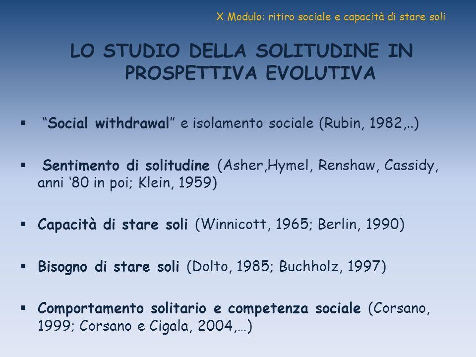 X Modulo: ritiro sociale e capacità di stare soli LO STUDIO DELLA SOLITUDINE IN PROSPETTIVA EVOLUTIVA Social withdrawal e isolamento sociale (Rubin, 1
