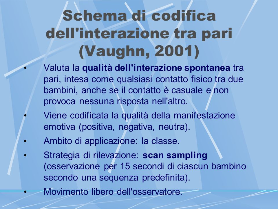 Schema di codifica dell interazione tra pari (Vaughn, 2001) Valuta la qualità dell interazione spontanea tra pari, intesa come qualsiasi contatto fisico tra due bambini, anche se il contatto è casuale e non provoca nessuna risposta nell altro.