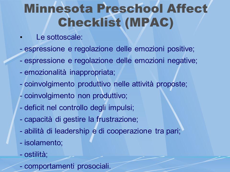 Minnesota Preschool Affect Checklist (MPAC) Le sottoscale: - espressione e regolazione delle emozioni positive; - espressione e regolazione delle emozioni negative; - emozionalità inappropriata; - coinvolgimento produttivo nelle attività proposte; - coinvolgimento non produttivo; - deficit nel controllo degli impulsi; - capacità di gestire la frustrazione; - abilità di leadership e di cooperazione tra pari; - isolamento; - ostilità; - comportamenti prosociali.