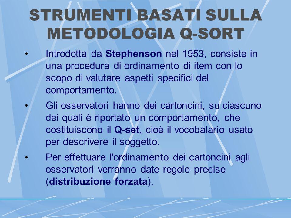 STRUMENTI BASATI SULLA METODOLOGIA Q-SORT Introdotta da Stephenson nel 1953, consiste in una procedura di ordinamento di item con lo scopo di valutare aspetti specifici del comportamento.