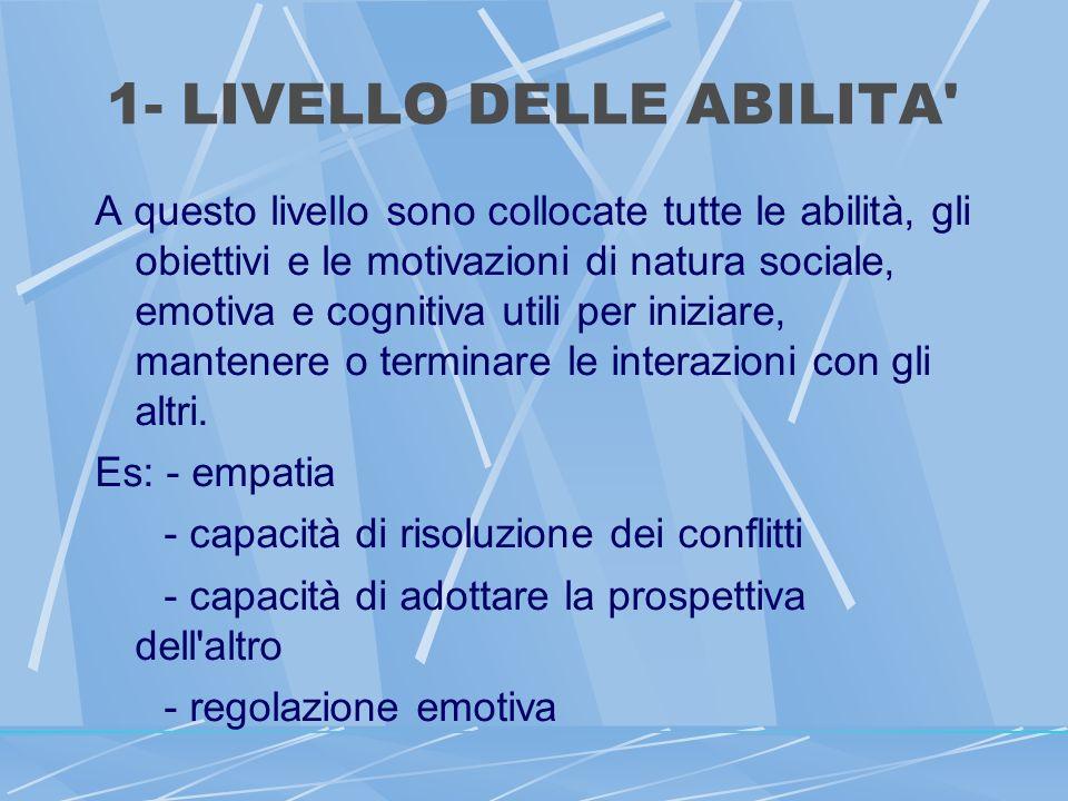 1- LIVELLO DELLE ABILITA A questo livello sono collocate tutte le abilità, gli obiettivi e le motivazioni di natura sociale, emotiva e cognitiva utili per iniziare, mantenere o terminare le interazioni con gli altri.
