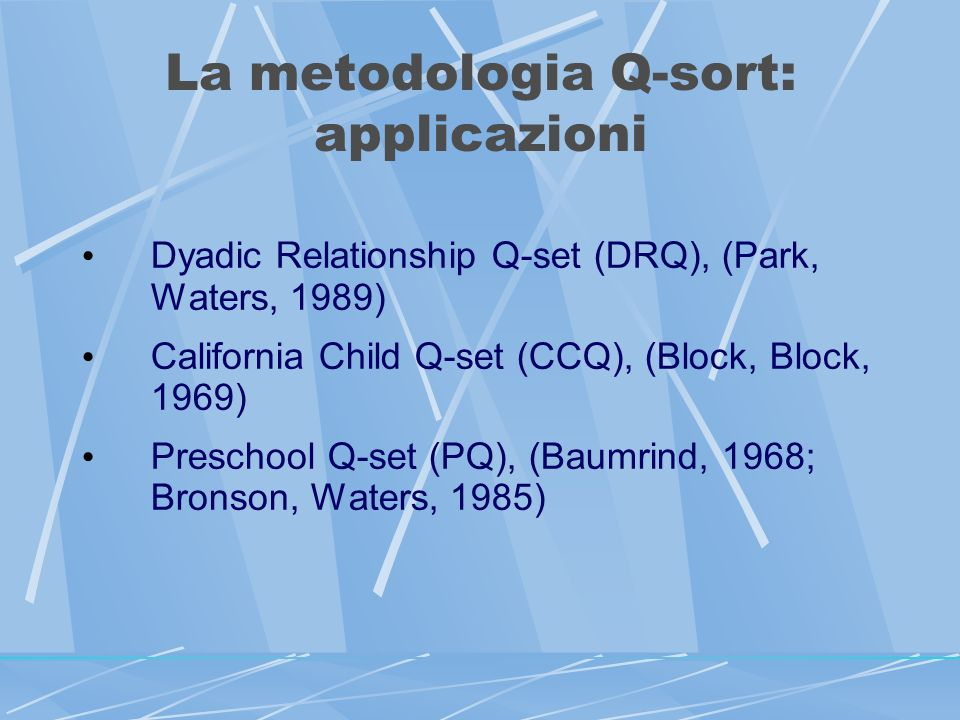 La metodologia Q-sort: applicazioni Dyadic Relationship Q-set (DRQ), (Park, Waters, 1989) California Child Q-set (CCQ), (Block, Block, 1969) Preschool Q-set (PQ), (Baumrind, 1968; Bronson, Waters, 1985)