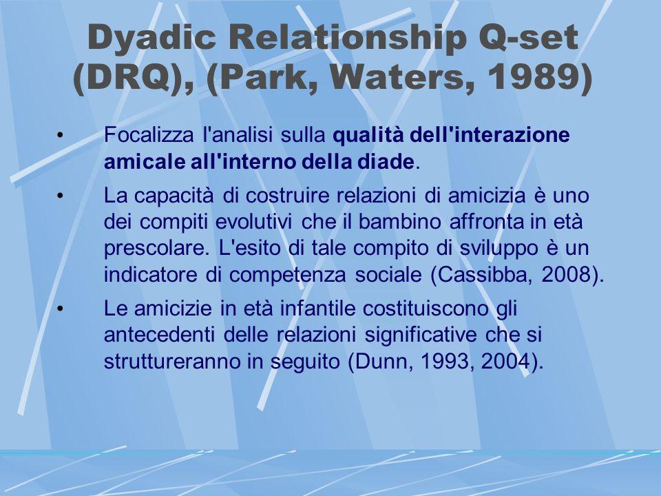 Dyadic Relationship Q-set (DRQ), (Park, Waters, 1989) Focalizza l analisi sulla qualità dell interazione amicale all interno della diade.