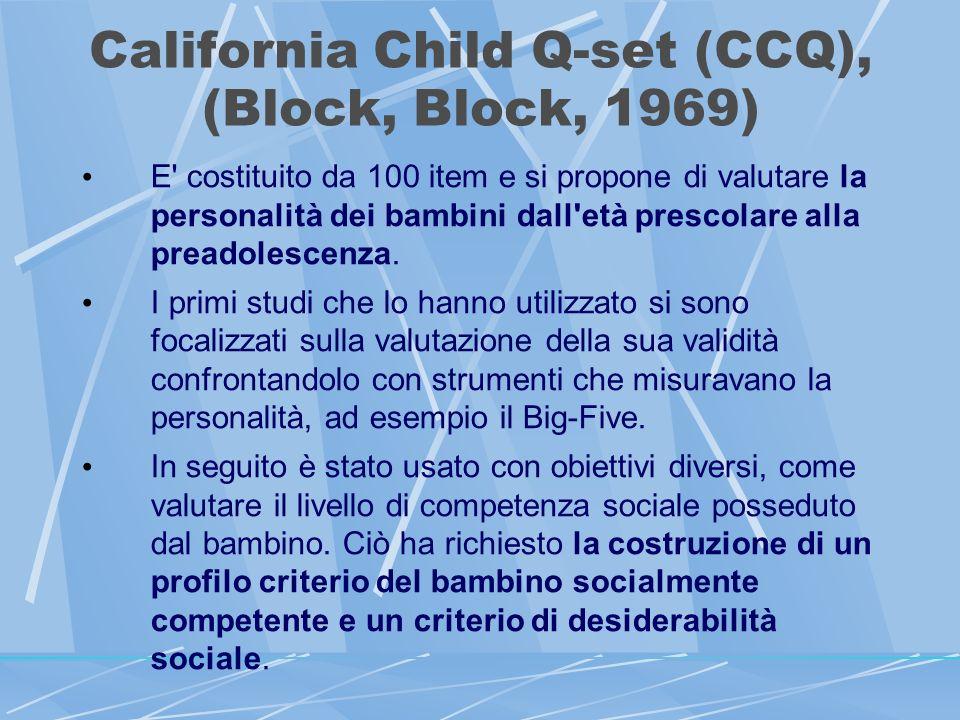 California Child Q-set (CCQ), (Block, Block, 1969) E costituito da 100 item e si propone di valutare la personalità dei bambini dall età prescolare alla preadolescenza.