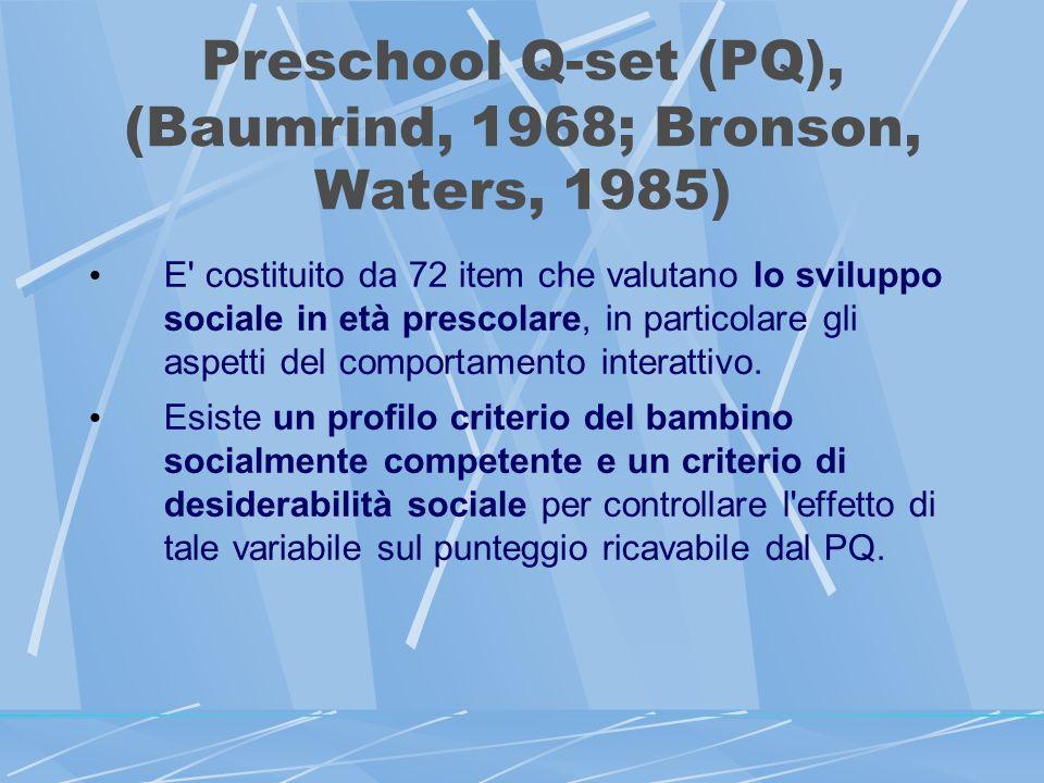 Preschool Q-set (PQ), (Baumrind, 1968; Bronson, Waters, 1985) E costituito da 72 item che valutano lo sviluppo sociale in età prescolare, in particolare gli aspetti del comportamento interattivo.