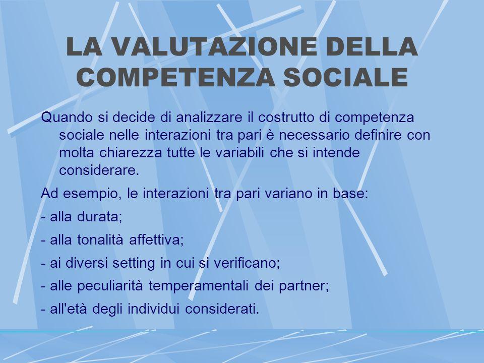 LA VALUTAZIONE DELLA COMPETENZA SOCIALE Quando si decide di analizzare il costrutto di competenza sociale nelle interazioni tra pari è necessario definire con molta chiarezza tutte le variabili che si intende considerare.