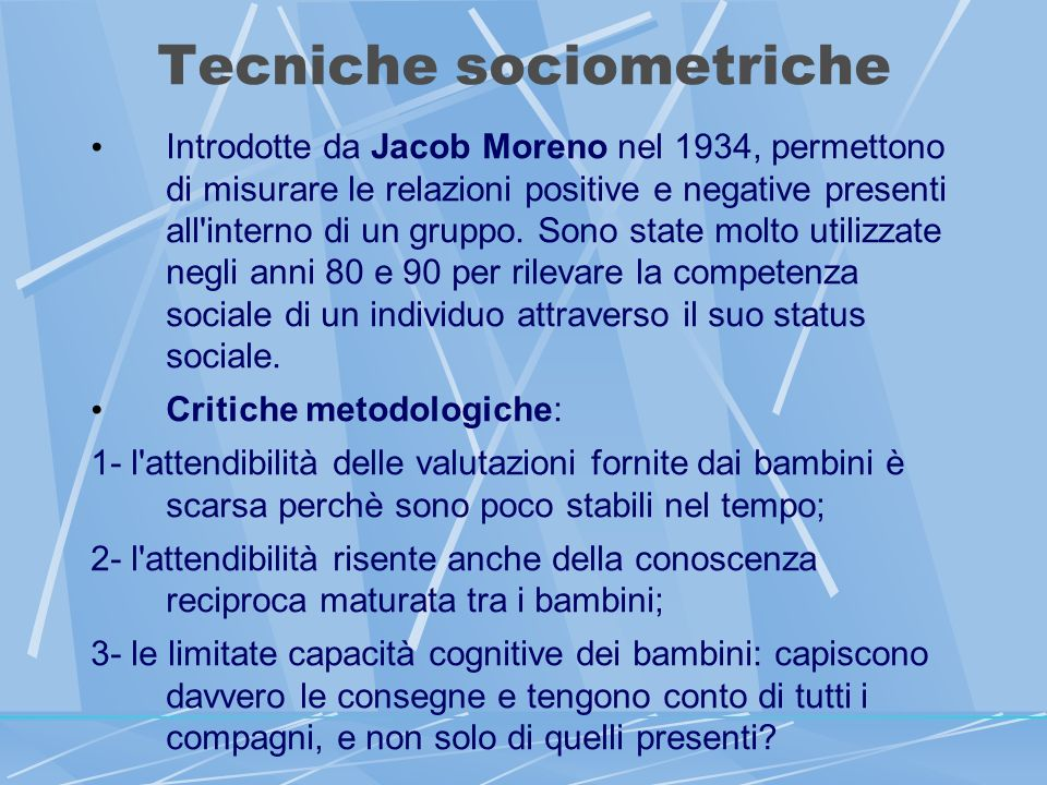 Tecniche sociometriche Introdotte da Jacob Moreno nel 1934, permettono di misurare le relazioni positive e negative presenti all interno di un gruppo.