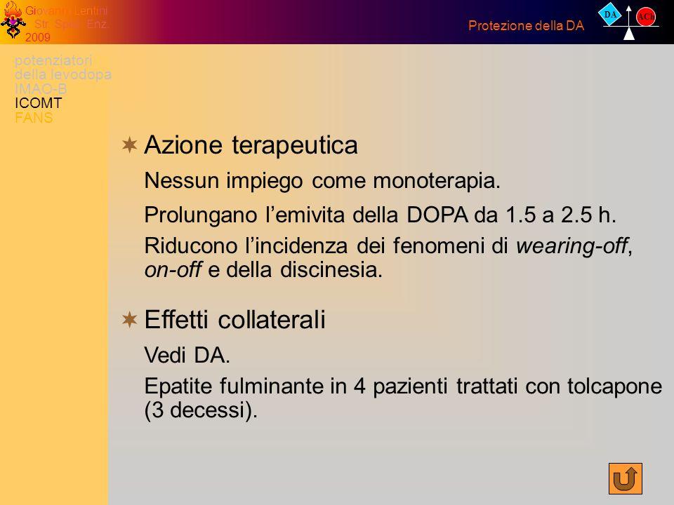 Giovanni Lentini Str. Spec. Enz. 2009 Azione terapeutica Nessun impiego come monoterapia. Prolungano lemivita della DOPA da 1.5 a 2.5 h. Riducono linc