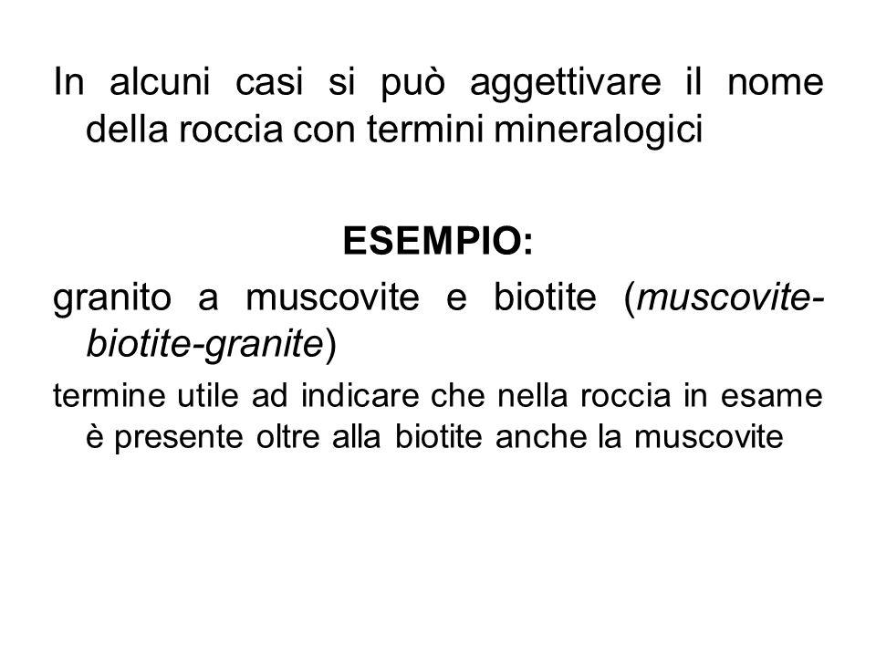 In alcuni casi si può aggettivare il nome della roccia con termini mineralogici ESEMPIO: granito a muscovite e biotite (muscovite- biotite-granite) te