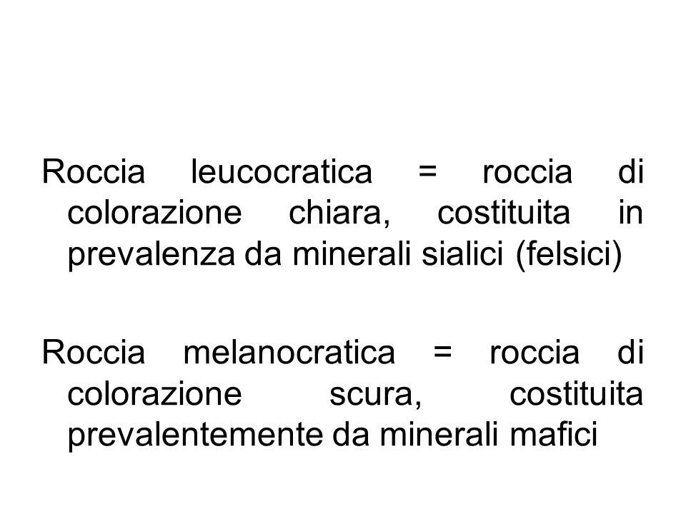 Roccia leucocratica = roccia di colorazione chiara, costituita in prevalenza da minerali sialici (felsici) Roccia melanocratica = roccia di colorazion