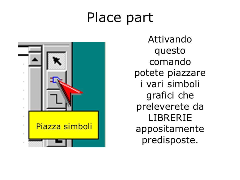 Place part Piazza simboli Attivando questo comando potete piazzare i vari simboli grafici che preleverete da LIBRERIE appositamente predisposte.