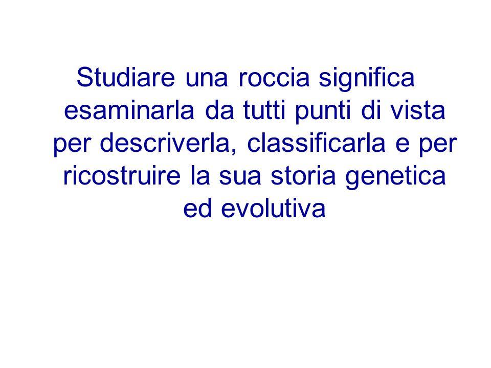 Studiare una roccia significa esaminarla da tutti punti di vista per descriverla, classificarla e per ricostruire la sua storia genetica ed evolutiva