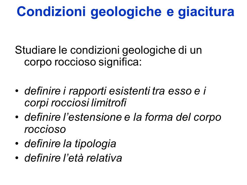 Condizioni geologiche e giacitura Studiare le condizioni geologiche di un corpo roccioso significa: definire i rapporti esistenti tra esso e i corpi rocciosi limitrofi definire lestensione e la forma del corpo roccioso definire la tipologia definire letà relativa