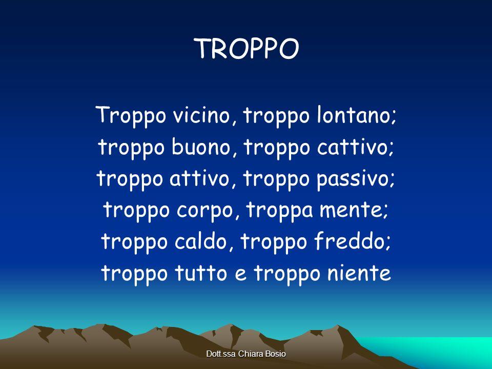Dott.ssa Chiara Bosio TROPPO Troppo vicino, troppo lontano; troppo buono, troppo cattivo; troppo attivo, troppo passivo; troppo corpo, troppa mente; t