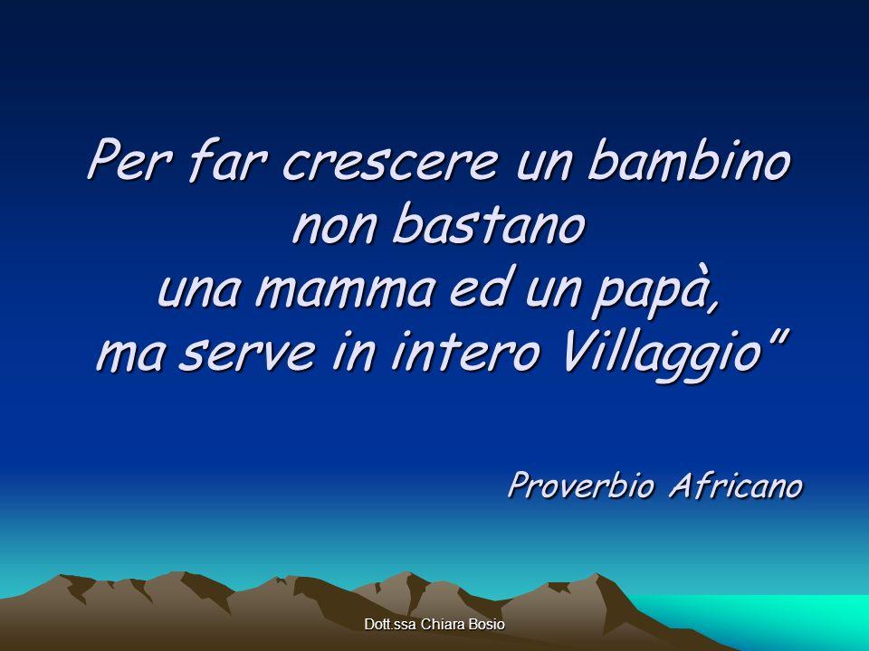 Dott.ssa Chiara Bosio Per far crescere un bambino non bastano una mamma ed un papà, ma serve in intero Villaggio Proverbio Africano