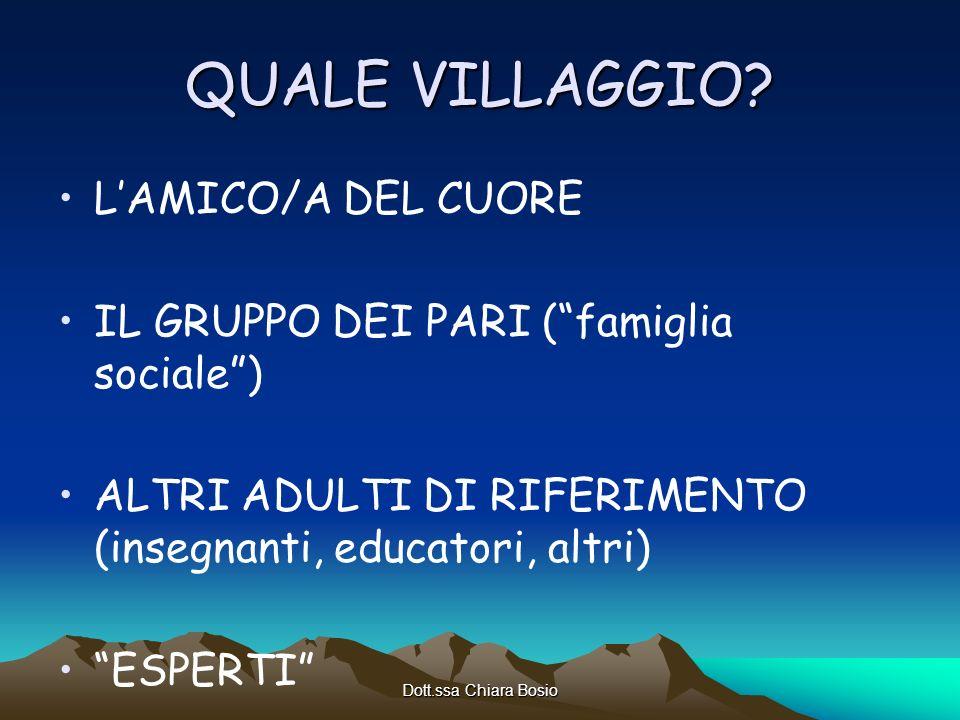 Dott.ssa Chiara Bosio QUALE VILLAGGIO? LAMICO/A DEL CUORE IL GRUPPO DEI PARI (famiglia sociale) ALTRI ADULTI DI RIFERIMENTO (insegnanti, educatori, al